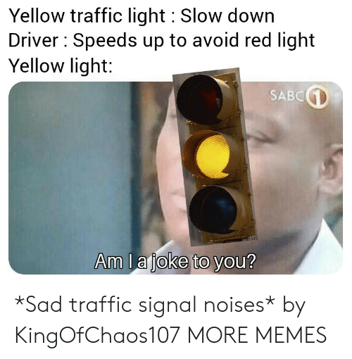 Signal: Yellow traffic light Slow down  Driver Speeds up to avoid red light  Yellow light:  SABC  Am la joke to you? *Sad traffic signal noises* by KingOfChaos107 MORE MEMES