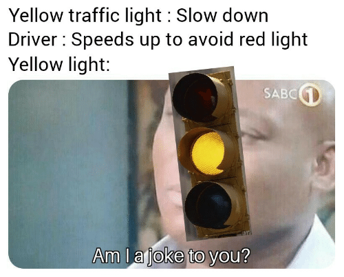 slow down: Yellow traffic light Slow down  Driver Speeds up to avoid red light  Yellow light:  SABC  Am la joke to you?
