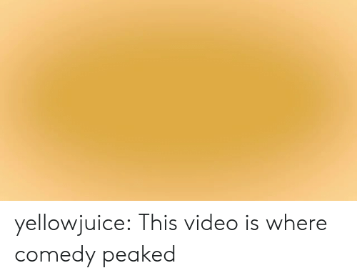 Peaked: yellowjuice:  This video is where comedy peaked