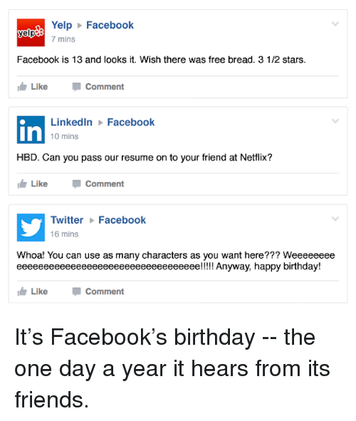 Dank, LinkedIn, and Resume: Yelp Facebook  yelp  7 mins  Facebook is 13 and looks it. Wish there was free bread. 3 1/2 stars.  Like  Comment  LinkedIn Facebook  In  10 mins  HBD. Can you pass our resume on to your friend at Netflix?  I Like Comment  Twitter Facebook  16 mins  Whoa! You can use as many characters as you want here??? Weeeeeeee  eeeeeeeeeeeeeeeeeeeeeeeeeeeeeeeeee!!!!! Anyway, happy birthday!  Like  Comment It's Facebook's birthday -- the one day a year it hears from its friends.