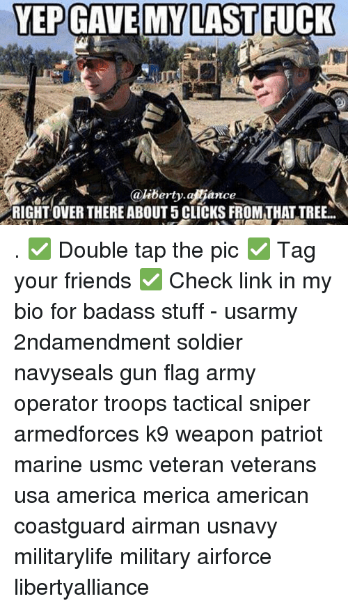 Click, Guns, and Memes: YEPGAVE MY LAST FUCK  Ca liberty ance  RIGHT OVER THERE ABOUT 5 CLICKS FROM THAT TREE . ✅ Double tap the pic ✅ Tag your friends ✅ Check link in my bio for badass stuff - usarmy 2ndamendment soldier navyseals gun flag army operator troops tactical sniper armedforces k9 weapon patriot marine usmc veteran veterans usa america merica american coastguard airman usnavy militarylife military airforce libertyalliance