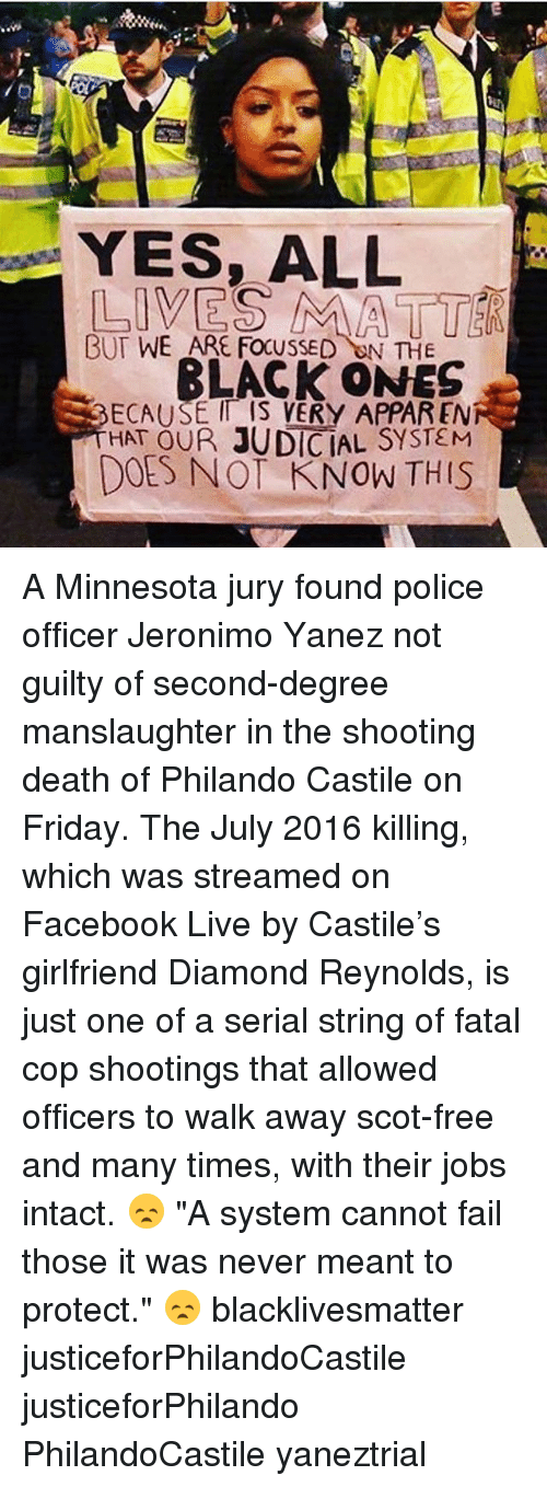 "Black Lives Matter, Facebook, and Fail: YES, ALL  BUT WE ARE FOCUSSED  ON THE  BLACK ONES  SECAUSE IT IS VERY APPAREN  HAT OUR JUDICIAL SYSTEM  DOES NOT KNOW THIS A Minnesota jury found police officer Jeronimo Yanez not guilty of second-degree manslaughter in the shooting death of Philando Castile on Friday. The July 2016 killing, which was streamed on Facebook Live by Castile's girlfriend Diamond Reynolds, is just one of a serial string of fatal cop shootings that allowed officers to walk away scot-free and many times, with their jobs intact. 😞 ""A system cannot fail those it was never meant to protect."" 😞 blacklivesmatter justiceforPhilandoCastile justiceforPhilando PhilandoCastile yaneztrial"