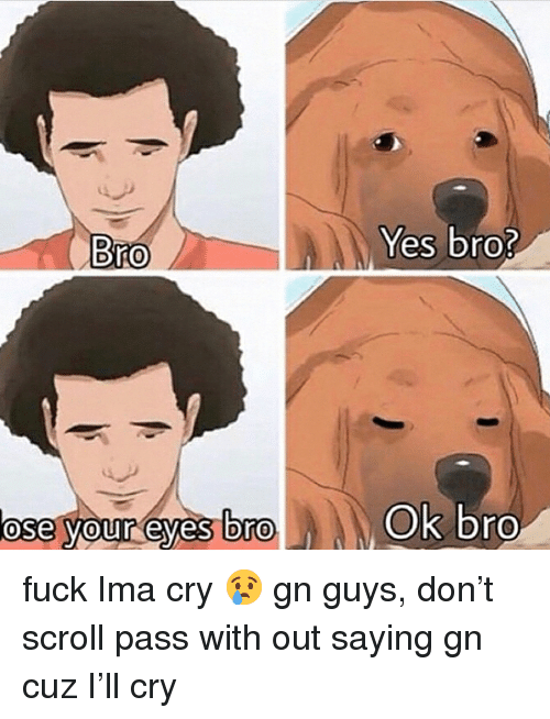 Dro: Yes bro?  Bro  ose your eyes Dro  Ok bro  0  0 fuck Ima cry 😢 gn guys, don't scroll pass with out saying gn cuz I'll cry