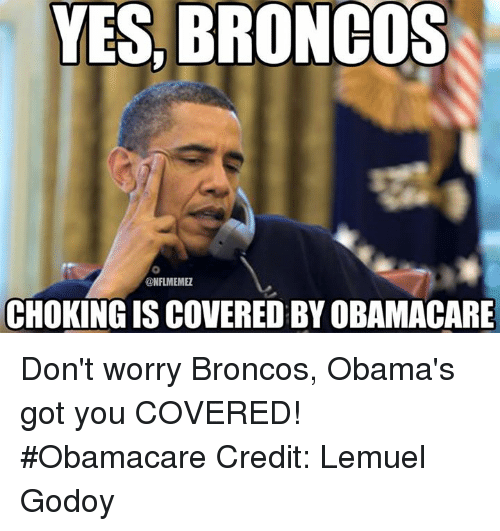 Broncos: YES, BRONCOS  ONFLMEMEZ  CHOKING IS COVERED BYOBAMACARE Don't worry Broncos, Obama's got you COVERED! #Obamacare Credit: Lemuel Godoy