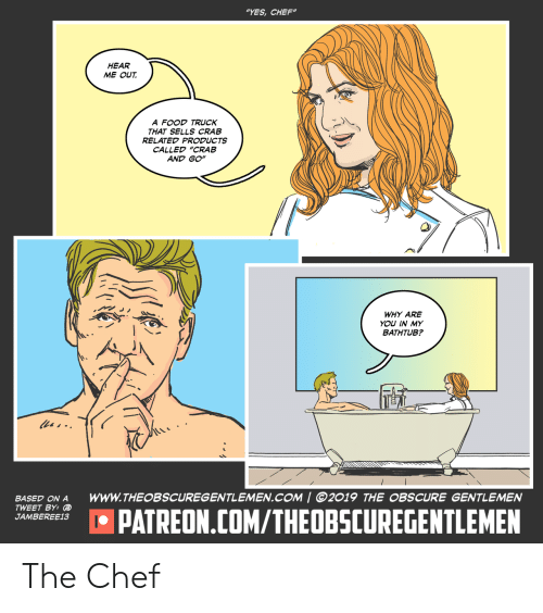 """crab: """"YES,CHEF""""  HEAR  ME OUT  A FOOD TRUCK  THAT SELLS CRAB  RELATED PRODUCTS  CALLED """"CRAB  AND GO""""  WHY ARE  YOU IN MY  BATHTUB?  les-  www.THEOBSCUREGENTLEMEN.COM 