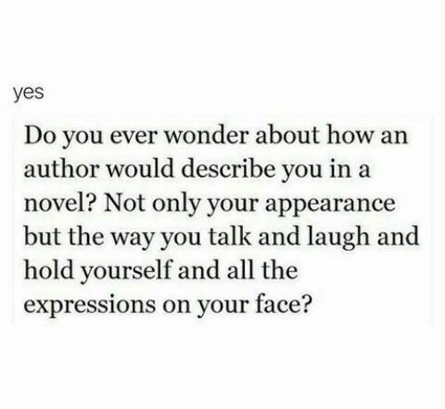 on your face: yes  Do you ever wonder about how an  author would describe you in a  novel? Not only your appearance  but the way you talk and laugh and  hold yourself and all the  expressions on your face?