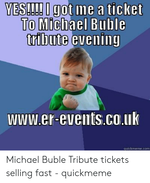 Michael Buble Memes: YES!! got me a ticket  To Michael Buble  www.er-events.co.uk  quickmneme.com Michael Buble Tribute tickets selling fast - quickmeme