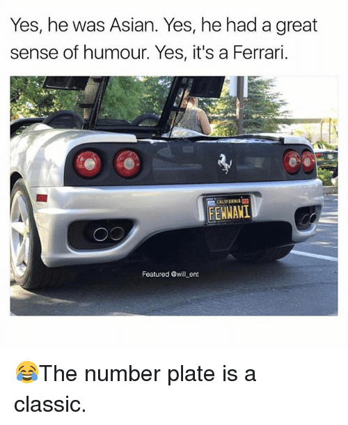 Asian, Ferrari, and Memes: Yes, he was Asian. Yes, he had a great  sense of humour. Yes, it's a Ferrari.  閻CALIFORNIA  FEWWANI  Featured @will ent 😂The number plate is a classic.