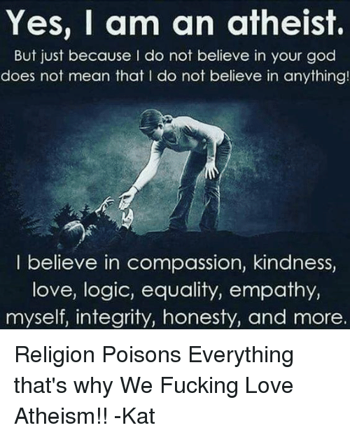 Memes, 🤖, and Poison: Yes, I am an atheist.  But just because I do not believe in your god  does not mean that l do not believe in anything!  I believe in compassion, kindness,  love, logic, equality, empathy,  myself, integrity, honesty, and more. Religion Poisons Everything that's why We Fucking Love Atheism!! -Kat
