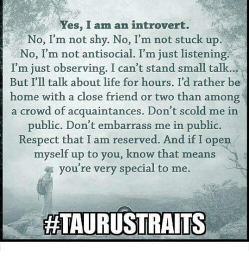 Yes I Am: Yes, I am an introvert.  No, I'm not shy. No, I'm not stuck up.  No, I'm not antisocial. I'm just listening.  I'm just observing. I can't stand small talk...  But I'll talk about life for hours. I'd rather be  home with a close friend or two than among  a crowd of acquaintances. Don't scold me in  public. Don't embarrass me in public.  Respect that I am reserved. And if I open  myself up to you, know that means  you're very special to me.