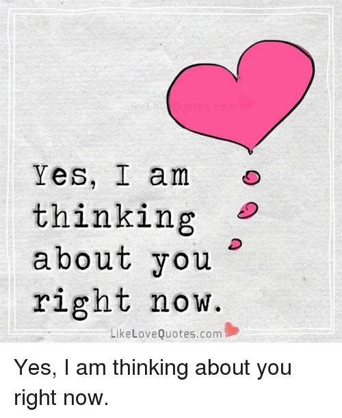 Yes I Am: Yes, I am o  thinking  about you  right now.  LikeLoveQuotes.com Yes, I am thinking about you right now.