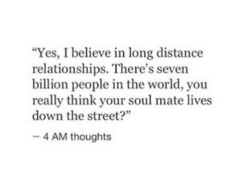 """long distance relationships: """"Yes, I believe in long distance  relationships. There's seven  billion people in the world, you  really think your soul mate lives  down the street?  4 AM thoughts"""