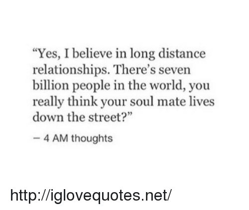 """long distance relationships: """"Yes, I believe in long distance  relationships. There's seven  billion people in the world, you  really think your soul mate lives  down the street?""""  4 AM thoughts http://iglovequotes.net/"""