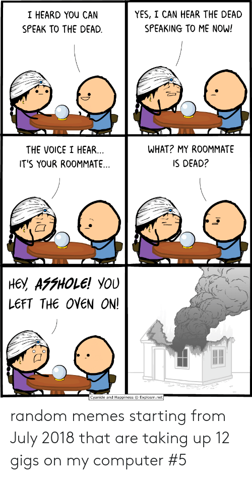 I Heard You: YES, I CAN HEAR THE DEAD  I HEARD YOU CAN  SPEAKING TO ME NOW!  SPEAK TO THE DEAD  WHAT? MY ROOMMATE  THE VOICE I HEAR...  IT'S YOUR ROOMMATE..  IS DEAD?  не, АFFНOLE! YOU  LEFT THE OVEN ON!  Cyanide and Happiness Explosm.net random memes starting from July 2018 that are taking up 12 gigs on my computer #5