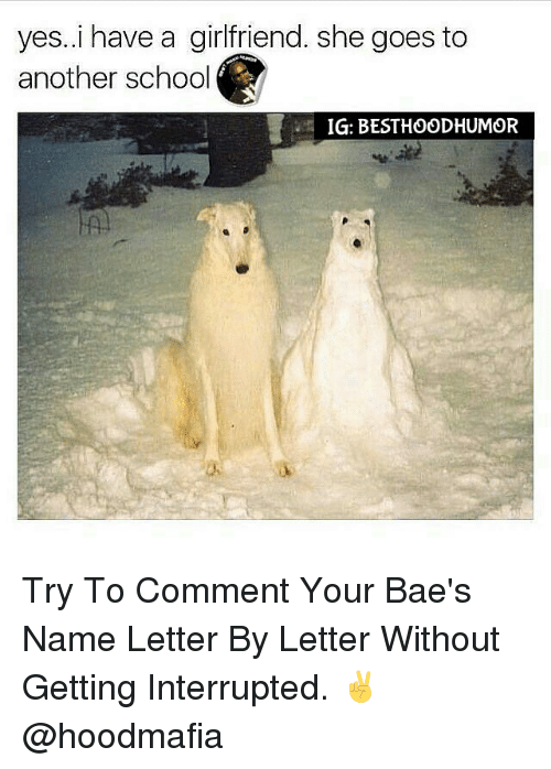 Memes, 🤖, and Interrupt: yes. i have a girlfriend. she goes to  another school  IG: BESTHOODHUMOR Try To Comment Your Bae's Name Letter By Letter Without Getting Interrupted. ✌ @hoodmafia