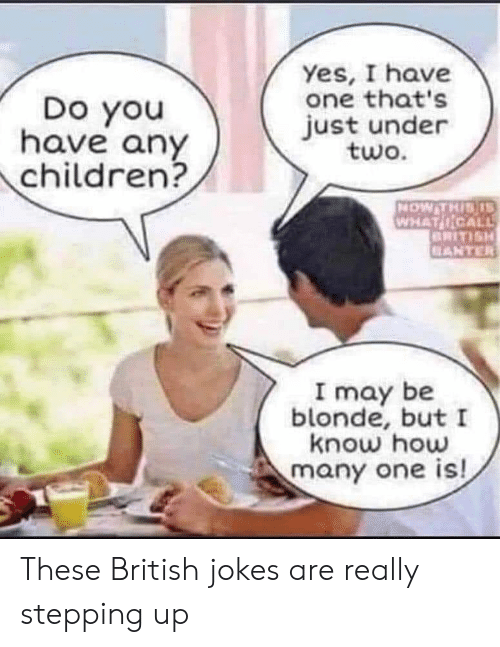 British Jokes: Yes, I have  one that's  just under  two.  Do you  have any  children?  NOW THIS S  WHAT NCALL  BRITISH  ELANTER  I may be  blonde, but I  know how  many one is! These British jokes are really stepping up
