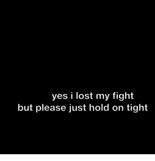 hold on tight: yes i lost my fight  but please just hold on tight