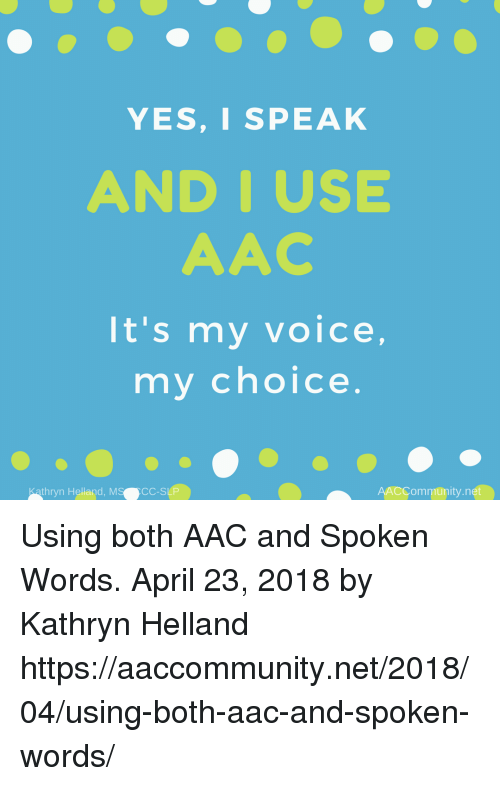 Kathryn: YES,I SPEAK  AND IUSE  AAC  It's my voice,  my choice  thryn Helland, MS  CC-SLP  AACCommunity.net Using both AAC and Spoken Words. April 23, 2018 by Kathryn Helland  https://aaccommunity.net/2018/04/using-both-aac-and-spoken-words/