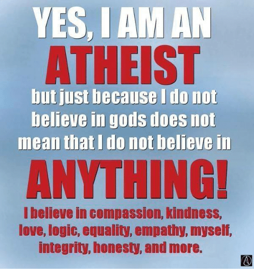 Logic, Memes, and Empathy: YES, IAM AN  ATHEIST  but just because I do not  believe in gods does not  mean that I do not believe in  I believe in Compas Slon, Kindness,  love, logic, equality, empathy, myself,  integrity, honesty, and more.