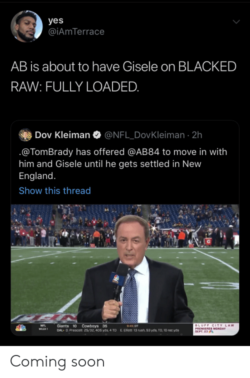 gisele: yes  @iAmTerrace  AB is about to have Gisele on BLACKED  RAW: FULLY LOADED.  Dov Kleiman  @NFL_DovKleiman 2h  @TomBrady has offered @AB84 to move in with  him and Gisele until he gets settled in New  England.  Show this thread  Cowboys 35  DAL D. Prescott 25/32, 405 yds, 4 TD  BLUFF CITY LAW  PREMIERES MONDAY  SEPT. 23  NFL  Giants 10  9:45 OT  WEEK 1  E. Elliott 13 rush, 53 yds, TD, 10 rec yds Coming soon