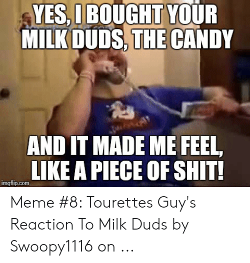 Tourettes Meme: YES,IBOUGHT YOUR  MILK DUDS, THE CANDY  AND IT MADE ME FEEL  LIKE A PIECE OF SHIT!  imgflip.com Meme #8: Tourettes Guy's Reaction To Milk Duds by Swoopy1116 on ...