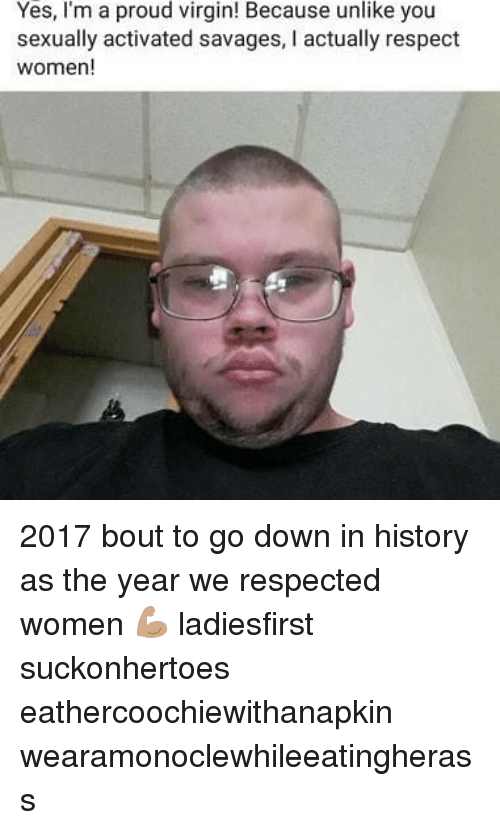 Respect, Virgin, and History: Yes, I'm a proud virgin! Because unlike you  sexually activated savages, I actually respect  women! 2017 bout to go down in history as the year we respected women 💪🏽 ladiesfirst suckonhertoes eathercoochiewithanapkin wearamonoclewhileeatingherass