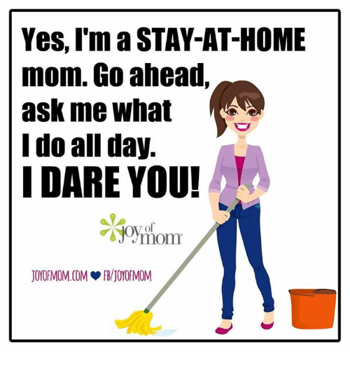 Memes, 🤖, and Dare: Yes, I'm a STAY-AT-HOME  mom. Go ahead,  ask me what  I do all day.  I DARE YOU!  mom  JOYOFMOM COM JOYOFMOM