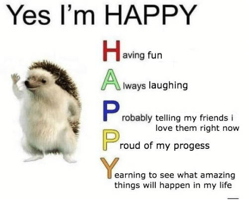 Friends, Life, and Love: Yes I'm HAPPY  aving fun  lways laughing  ant  robably telling my friends i  love them right now  roud of my progess  earning to see what amazing  things will happen in my life