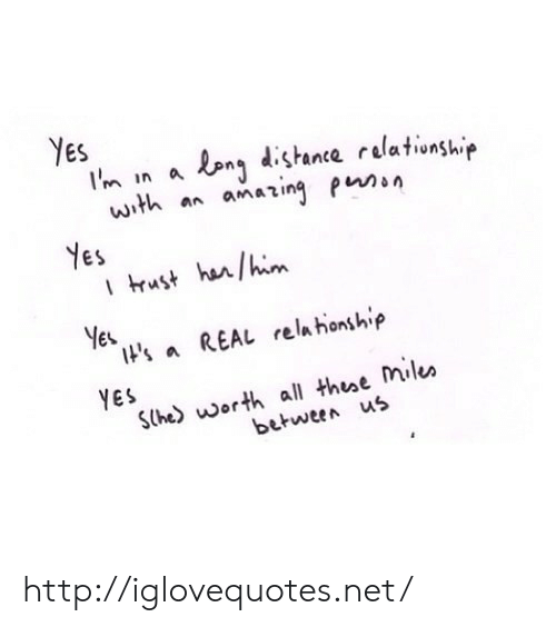 nes: Yes  Im in a en dstance relationship  with a amaing p  Nes  ES  ls a REAL relahonshp  YES  Sthe) worth all thee Mile»  between us http://iglovequotes.net/