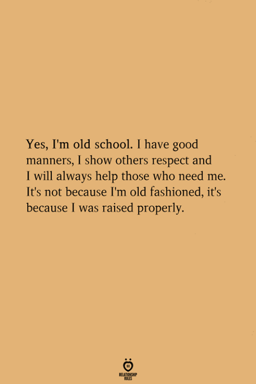Im Old: Yes, I'm old school. I have good  manners, I show others respect and  I will always help those who need me.  It's not because I'm old fashioned, it's  because I was raised properly.  RELATIONGHIP