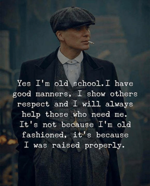 Im Old: Yes I'm old school. I have  good manners, I show others  respect and I will always  help those who need me.  It's not because I'm old  fashioned, it's because  I was raised properly.