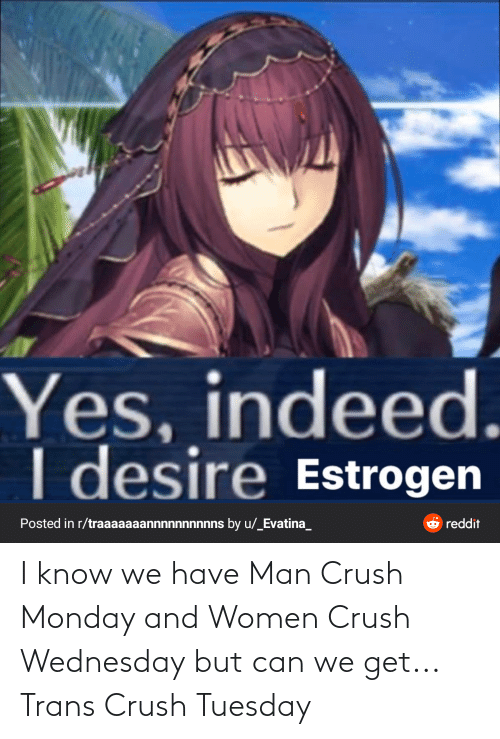 Crush Wednesday: Yes, indeed.  I desire Estrogen  O reddit  Posted in r/traaaaaaannnnnnnnnns by u/_Evatina_ I know we have Man Crush Monday and Women Crush Wednesday but can we get... Trans Crush Tuesday