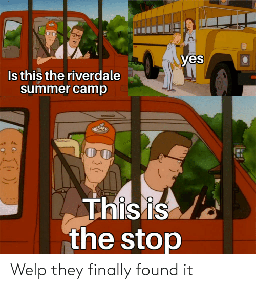 riverdale: yes  Is this the riverdale  summer camp  This is  the stop Welp they finally found it