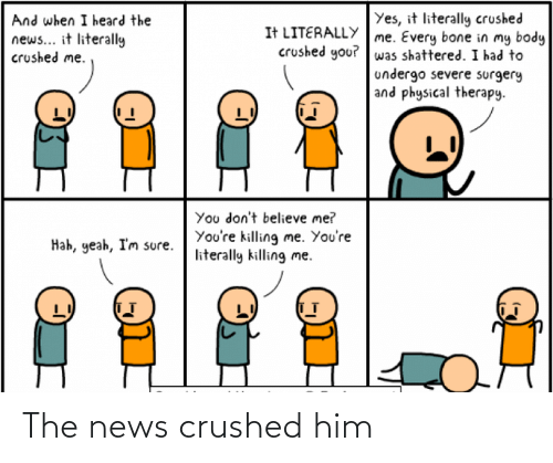youre killing me: Yes, it literally crushed  And when I heard the  It LITERALLY me. Every bone in my body  crushed you? was shattered. I had to  undergo severe surgery  and physical therapy.  news... it literally  crushed me.  You don't believe me?  You're killing me. You're  literally killing me.  Hah, yeah, I'm sure. The news crushed him