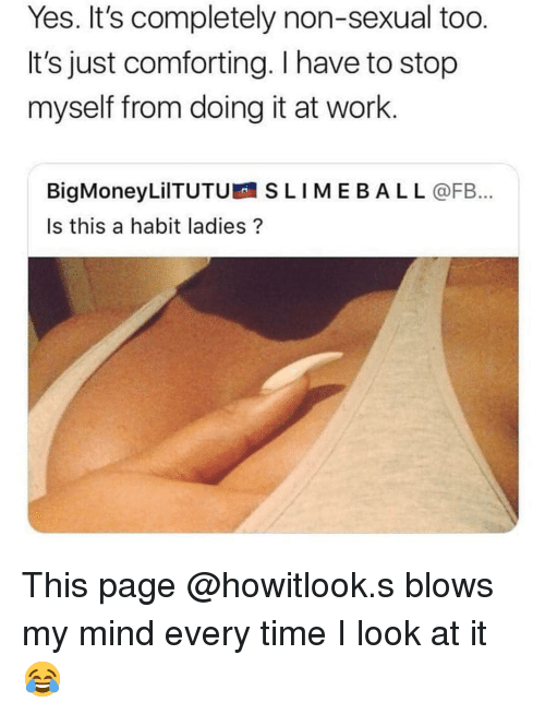 Memes, Work, and Time: Yes. It's completely non-sexual too.  It's just comforting. I have to stop  myself from doing it at work.  BigMoneyLilTUTU SLIMEBAL L @FB...  Is this a habit ladies? This page @howitlook.s blows my mind every time I look at it 😂