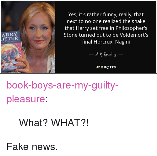"Fake, Funny, and News: Yes, it's rather funny, really, that  next to no-one realized the snake  that Harry set free in Philosopher's  Stone turned out to be Voldemort's  final Horcrux, Nagini  ARRY  OTTER  J. K. Rewling  AZ QUOTES <p><a href=""http://book-boys-are-my-guilty-pleasure.tumblr.com/post/159513171866/what-what"" class=""tumblr_blog"">book-boys-are-my-guilty-pleasure</a>:</p>  <blockquote><p>What? WHAT?!</p></blockquote>  <p>Fake news.</p>"