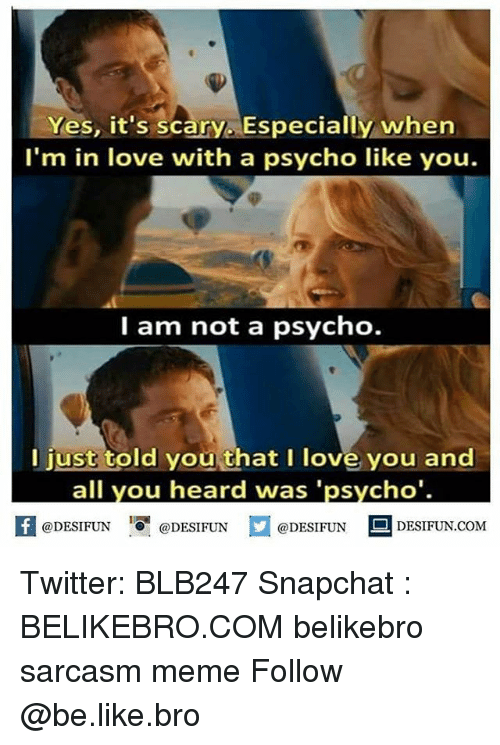 Psychoes: Yes, it's scary. Especially whern  I'm in love with a psycho like you.  I am not a psycho.  I just told you that I love you and  all you heard was 'psycho'.  困@DESIFUN 증@DESIFUN  @DESIFUNDESIFUN.COM Twitter: BLB247 Snapchat : BELIKEBRO.COM belikebro sarcasm meme Follow @be.like.bro