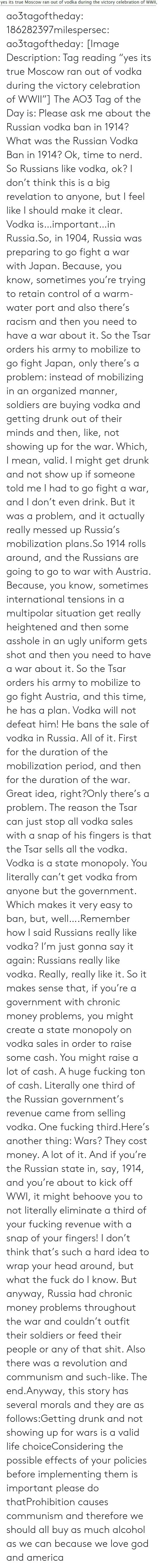 "sales: yes its true Moscow ran out of vodka during the victory celebration of WWII, ao3tagoftheday:  186282397milespersec:  ao3tagoftheday:  [Image Description: Tag reading ""yes its true Moscow ran out of vodka during the victory celebration of WWII""]  The AO3 Tag of the Day is: Please ask me about the Russian vodka ban in 1914?   What was the Russian Vodka Ban in 1914?  Ok, time to nerd. So Russians like vodka, ok? I don't think this is a big revelation to anyone, but I feel like I should make it clear. Vodka is…important…in Russia.So, in 1904, Russia was preparing to go fight a war with Japan. Because, you know, sometimes you're trying to retain control of a warm-water port and also there's racism and then you need to have a war about it. So the Tsar orders his army to mobilize to go fight Japan, only there's a problem: instead of mobilizing in an organized manner, soldiers are buying vodka and getting drunk out of their minds and then, like, not showing up for the war. Which, I mean, valid. I might get drunk and not show up if someone told me I had to go fight a war, and I don't even drink. But it was a problem, and it actually really messed up Russia's mobilization plans.So 1914 rolls around, and the Russians are going to go to war with Austria. Because, you know, sometimes international tensions in a multipolar situation get really heightened and then some asshole in an ugly uniform gets shot and then you need to have a war about it. So the Tsar orders his army to mobilize to go fight Austria, and this time, he has a plan. Vodka will not defeat him! He bans the sale of vodka in Russia. All of it. First for the duration of the mobilization period, and then for the duration of the war. Great idea, right?Only there's a problem. The reason the Tsar can just stop all vodka sales with a snap of his fingers is that the Tsar sells all the vodka. Vodka is a state monopoly. You literally can't get vodka from anyone but the government. Which makes it very easy to ban, but, well….Remember how I said Russians really like vodka? I'm just gonna say it again: Russians really like vodka. Really, really like it. So it makes sense that, if you're a government with chronic money problems, you might create a state monopoly on vodka sales in order to raise some cash. You might raise a lot of cash. A huge fucking ton of cash. Literally one third of the Russian government's revenue came from selling vodka. One fucking third.Here's another thing: Wars? They cost money. A lot of it. And if you're the Russian state in, say, 1914, and you're about to kick off WWI, it might behoove you to not literally eliminate a third of your fucking revenue with a snap of your fingers! I don't think that's such a hard idea to wrap your head around, but what the fuck do I know. But anyway, Russia had chronic money problems throughout the war and couldn't outfit their soldiers or feed their people or any of that shit. Also there was a revolution and communism and such-like. The end.Anyway, this story has several morals and they are as follows:Getting drunk and not showing up for wars is a valid life choiceConsidering the possible effects of your policies before implementing them is important please do thatProhibition causes communism and therefore we should all buy as much alcohol as we can because we love god and america"