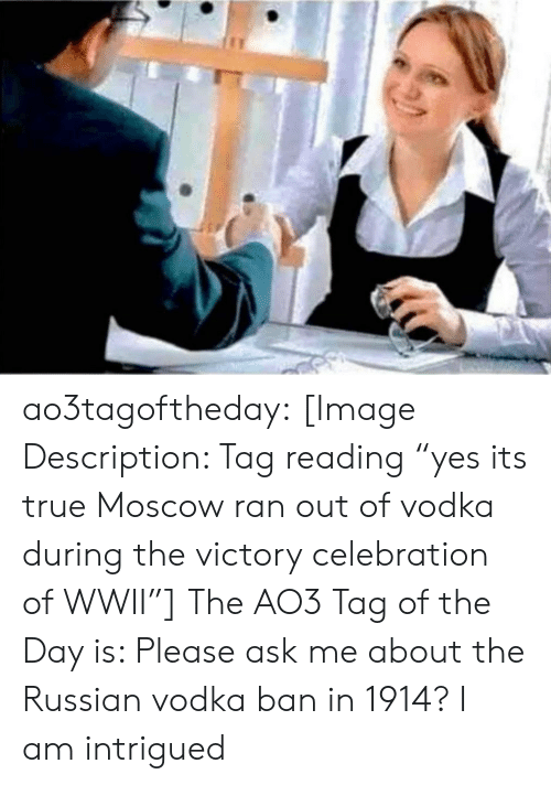 "wwii: yes its true Moscow ran out of vodka during the victory celebration of WWII, ao3tagoftheday:  [Image Description: Tag reading ""yes its true Moscow ran out of vodka during the victory celebration of WWII""]  The AO3 Tag of the Day is: Please ask me about the Russian vodka ban in 1914?   I am intrigued"