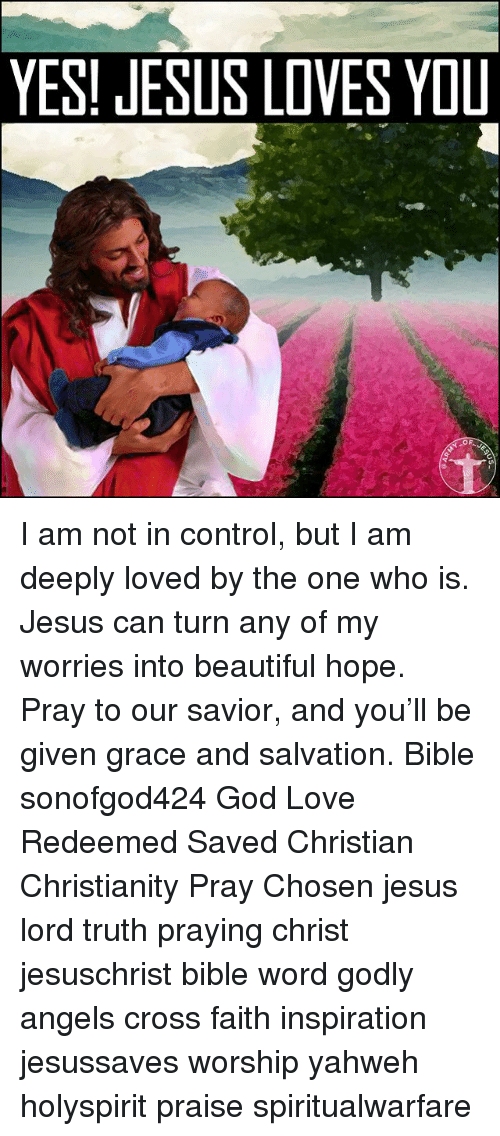 Beautiful, God, and Jesus: YES! JESUS LOVES YOU I am not in control, but I am deeply loved by the one who is. Jesus can turn any of my worries into beautiful hope. Pray to our savior, and you'll be given grace and salvation. Bible sonofgod424 God Love Redeemed Saved Christian Christianity Pray Chosen jesus lord truth praying christ jesuschrist bible word godly angels cross faith inspiration jesussaves worship yahweh holyspirit praise spiritualwarfare