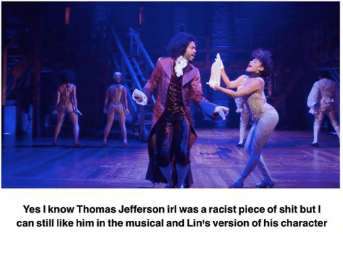 Memes, Shit, and Thomas Jefferson: Yes know Thomas Jefferson irl was a racistpiece of shit but I  can still like him in the musical and Li  version of his character