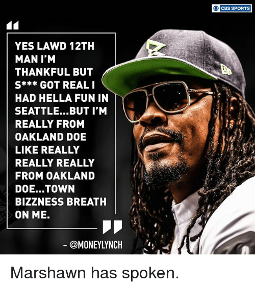 Doe, Memes, and Sports: YES LAWD 12TH  MAN I'M  THANKFUL BUT  S*** GOT REAL I  HAD HELLA FUN IN  SEATTLE... BUT I'M  REALLY FROM  OAKLAND DOE  LIKE REALLY  REALLY REALLY  FROM OAKLAND  DOE... TOWN  BIZZNESS BREATH  ON ME.  CBS SPORTS Marshawn has spoken.