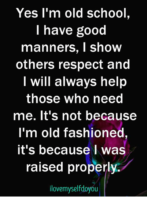 Im Old: Yes l'm old school,  I have good  manners, I show  others respect and  I will always help  those who need  me. lt's not because  I'm old fashioned  it's because I was  raised properly.  lovemyselfdoyou