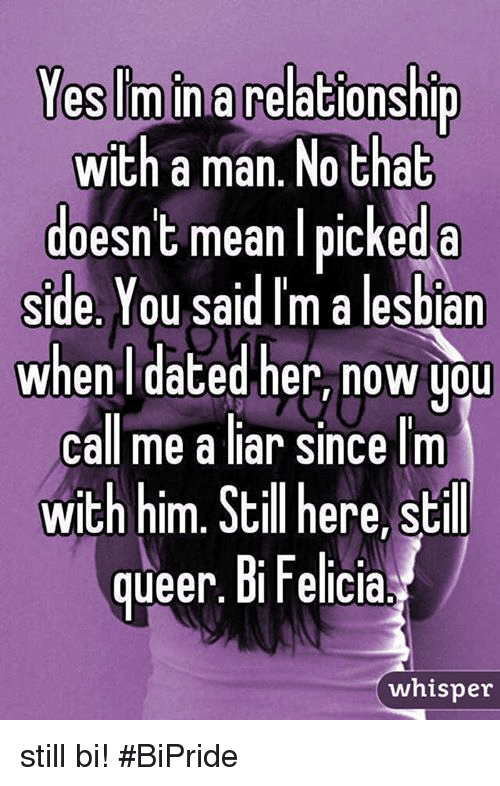 Dank, Lesbians, and Lesbian: Yes minna relationship  with a man. No that  doesn't mean I picked a  Side. You said Im a lesbian  when dated her, now you  Call me a liar since I'm  with him. Still here, still  queer. Bi Felicia.  whisper still bi! #BiPride