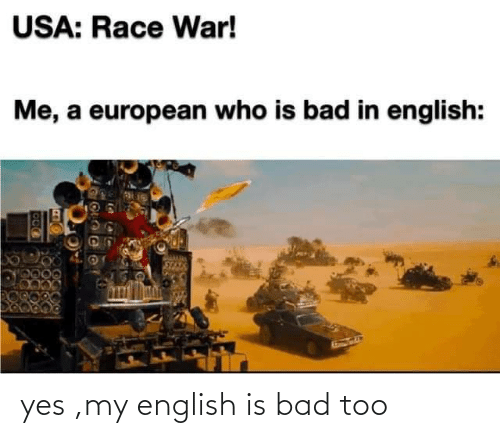 Bad: yes ,my english is bad too