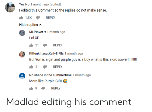 No Shade: Yes No 1 month ago (edited)  I edited this Comment so the replies do not make sense.  1.8K  REPLY  Hide replies  MLPlover 9 1 month ago  Lol XD  21  REPLY  KittenkittycatKelly8 Flis 1 month ago  But url is a girl and purple guy is a boy what is this a crossover!  41  REPLY  No shade in the summertime 1 month ago  More like Purple GIRL  9  REPLY Madlad editing his comment