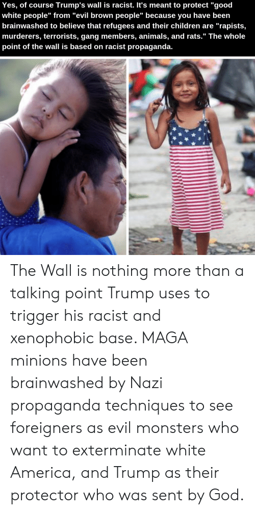 """Trumps Wall: Yes, of course Trump's wall is racist. It's meant to protect """"good  white people"""" from """"evil brown people"""" because you have been  brainwashed to believe that refugees and their children are """"rapists,  murderers, terrorists, gang members, animals, and rats."""" The whole  point of the wall is based on racist propaganda. The Wall is nothing more than a talking point Trump uses to trigger his racist and xenophobic base. MAGA minions have been brainwashed by Nazi propaganda techniques to see foreigners as evil monsters who want to exterminate white America, and Trump as their protector who was sent by God."""