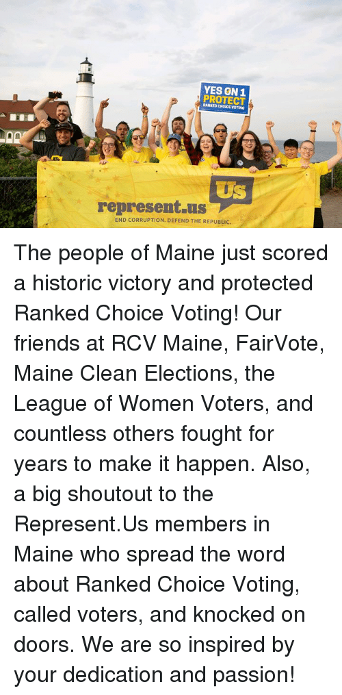 Friends, Memes, and Maine: YES ON1  PROTECT  RANKED CHOICE VOTING  US  represent.us  END CORRUPTION, DEFEND THE REPUBLIC. The people of Maine just scored a historic victory and protected Ranked Choice Voting! Our friends at RCV Maine, FairVote, Maine Clean Elections, the League of Women Voters, and countless others fought for years to make it happen.  Also, a big shoutout to the Represent.Us members in Maine who spread the word about Ranked Choice Voting, called voters, and knocked on doors. We are so inspired by your dedication and passion!