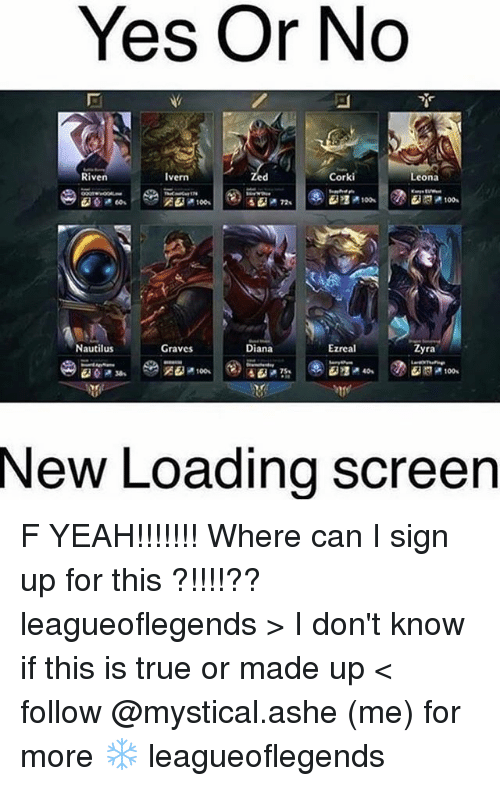 riven: Yes Or No  Riven  Corki  Ivern  Leona  EMP 100s  Nautilus  Ezreal  Graves  Diana  yra  New Loading Screen F YEAH!!!!!!! Where can I sign up for this ?!!!!?? leagueoflegends > I don't know if this is true or made up < follow @mystical.ashe (me) for more ❄️ leagueoflegends