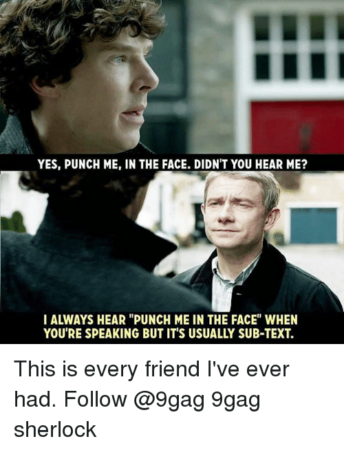 """9gag, Memes, and Sherlock: YES, PUNCH ME, IN THE FACE. DIDN'T YOU HEAR ME?  IALWAYS HEAR """"PUNCH ME IN THE FACE"""" WHEN  YOU'RE SPEAKING BUT IT'S USUALLY SUB-TEXT. This is every friend I've ever had. Follow @9gag 9gag sherlock"""